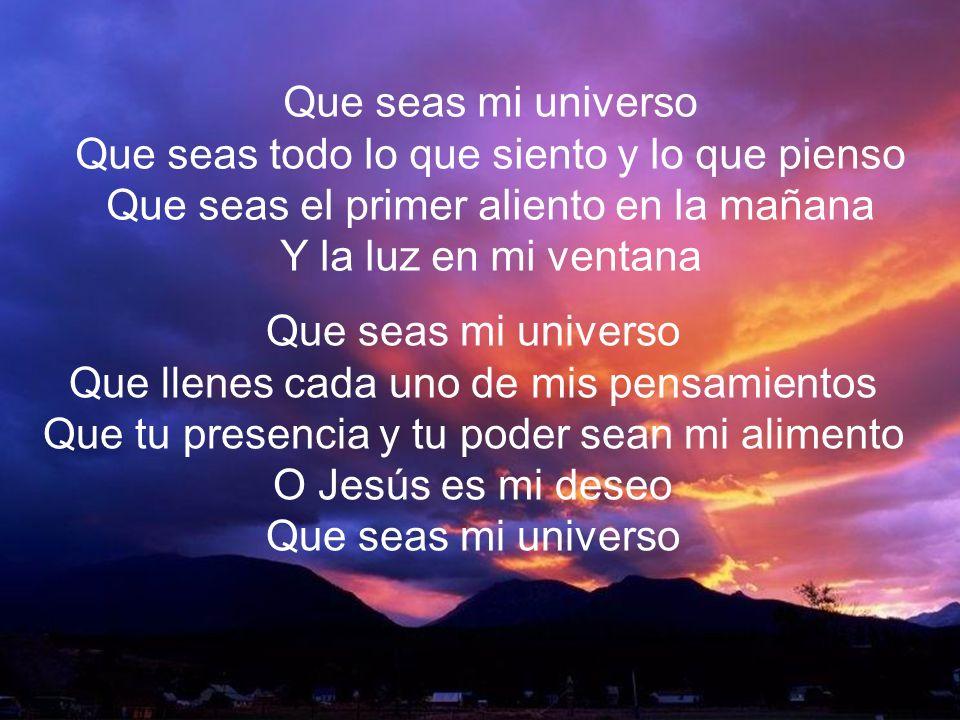 Que Seas Mi Universo II Que seas mi universo Que seas todo lo que siento y lo que pienso Que seas el primer aliento en la mañana Y la luz en mi ventan