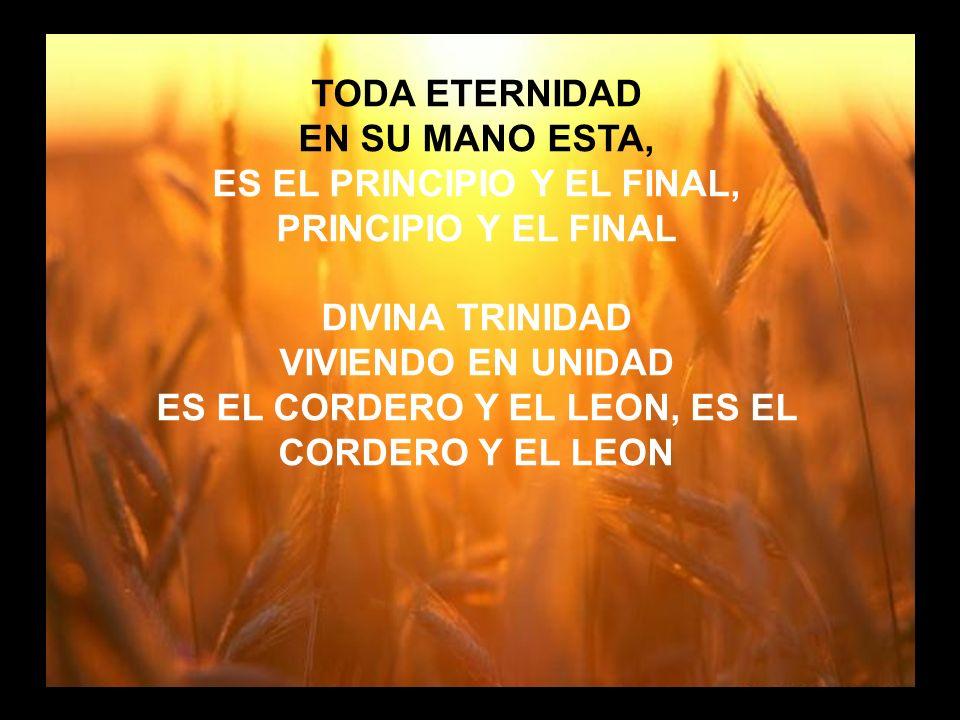 Cuan Grande es (3) TODA ETERNIDAD EN SU MANO ESTA, ES EL PRINCIPIO Y EL FINAL, PRINCIPIO Y EL FINAL DIVINA TRINIDAD VIVIENDO EN UNIDAD ES EL CORDERO Y