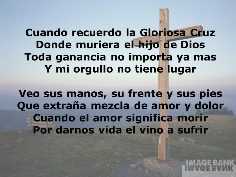Cuando recuerdo la Gloriosa Cruz Donde muriera el hijo de Dios Toda ganancia no importa ya mas Y mi orgullo no tiene lugar Veo sus manos, su frente y
