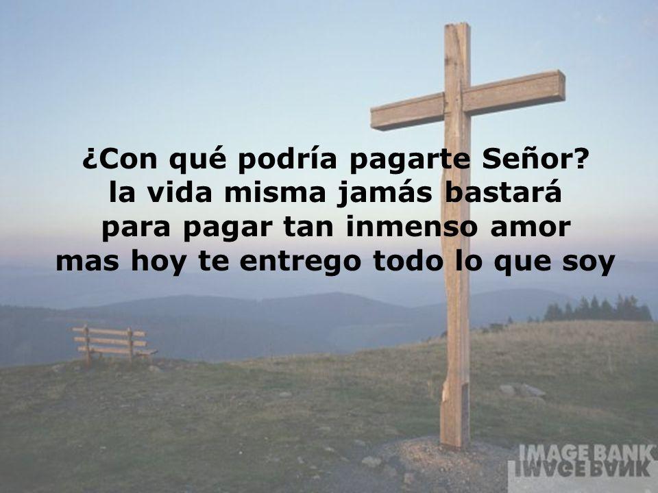 ¿Con qué podría pagarte Señor? la vida misma jamás bastará para pagar tan inmenso amor mas hoy te entrego todo lo que soy