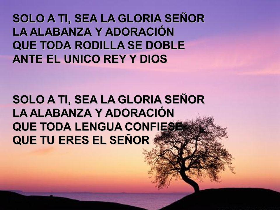 Aquel que la buena obra (2) SOLO A TI, SEA LA GLORIA SEÑOR LA ALABANZA Y ADORACIÓN QUE TODA RODILLA SE DOBLE ANTE EL UNICO REY Y DIOS SOLO A TI, SEA L