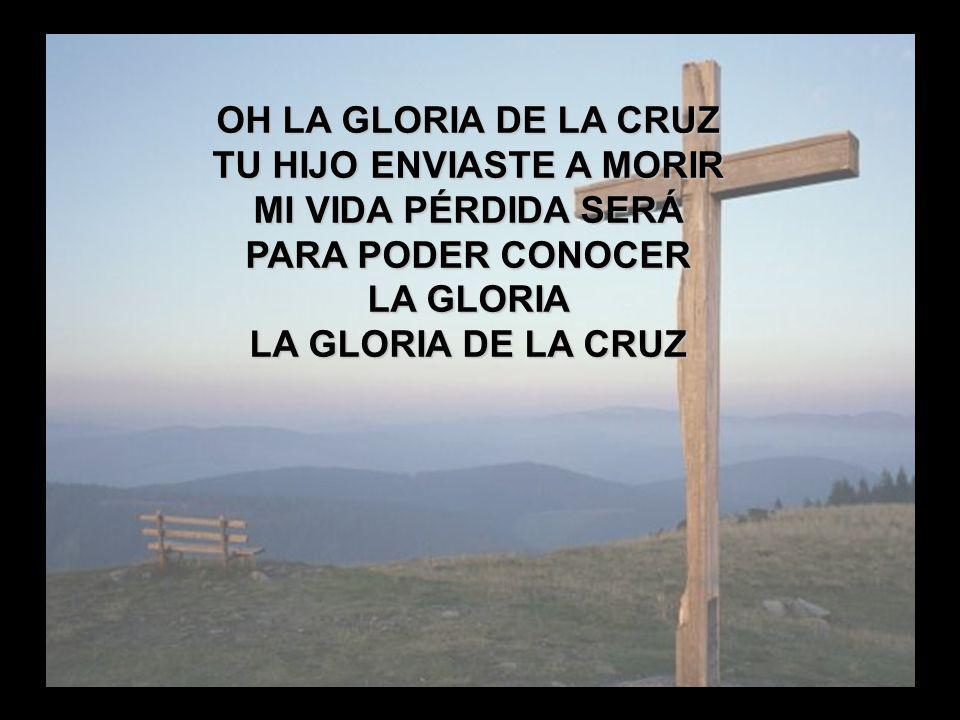 Me has tomado (2) OH LA GLORIA DE LA CRUZ TU HIJO ENVIASTE A MORIR MI VIDA PÉRDIDA SERÁ PARA PODER CONOCER LA GLORIA LA GLORIA DE LA CRUZ