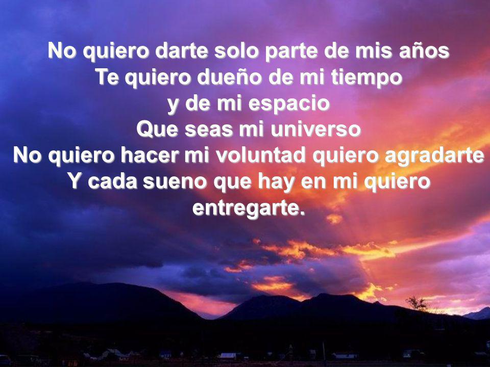 Que Seas Mi Universo II No quiero darte solo parte de mis años Te quiero dueño de mi tiempo y de mi espacio Que seas mi universo No quiero hacer mi vo