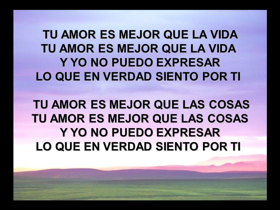 Tu amor es mejor que la vida (1) TU AMOR ES MEJOR QUE LA VIDA Y YO NO PUEDO EXPRESAR LO QUE EN VERDAD SIENTO POR TI TU AMOR ES MEJOR QUE LAS COSAS TU
