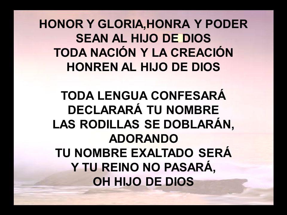 Honor y gloria (2) TU REINO EN LA TIERRA ESTABLECERÁS DEMOS GLORIA AL HIJO DE DIOS Y TODOS LOS PUEBLOS TE ADORARÁN DANDO GLORIA AL HIJO DE DIOS TODA LENGUA CONFESARÁ DECLARARÁ TU NOMBRE LAS RODILLAS SE DOBLARÁN, ADORANDO TU NOMBRE EXALTADO SERÁ Y TU REINO NO PASARÁ, OH HIJO DE DIOS