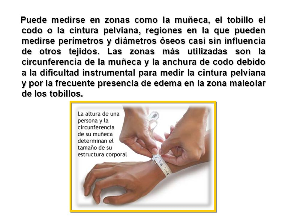 Puede medirse en zonas como la muñeca, el tobillo el codo o la cintura pelviana, regiones en la que pueden medirse perímetros y diámetros óseos casi s