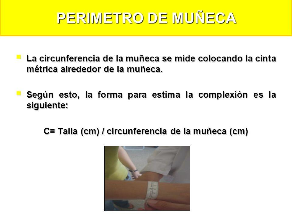 DETERMINACIÓN DE COMPLEXIÓN CORPORAL MEDIANTE LA RELACIÓN TALLA-CIRCUNFERENCIA DE MUÑECA (cm) DETERMINACIÓN DE COMPLEXIÓN CORPORAL MEDIANTE LA RELACIÓN TALLA-CIRCUNFERENCIA DE MUÑECA (cm) Complexión Corporal HombreMujer Pequeña>10.4>11.5 Mediana9.6-10.410.1-11 Grande<9.6<10.1