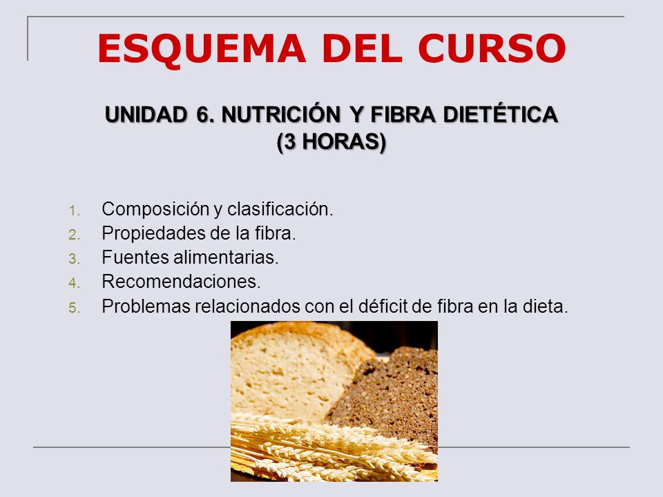 ESQUEMA DEL CURSO UNIDAD 6. NUTRICIÓN Y FIBRA DIETÉTICA (3 HORAS) 1. Composición y clasificación. 2. Propiedades de la fibra. 3. Fuentes alimentarias.
