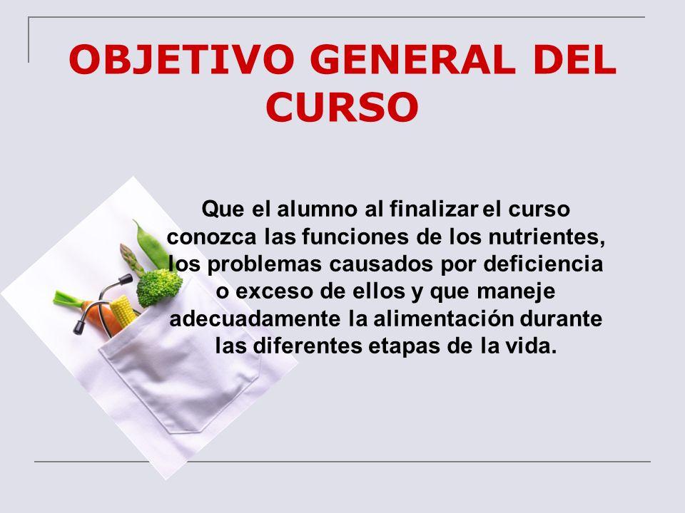 OBJETIVO GENERAL DEL CURSO Que el alumno al finalizar el curso conozca las funciones de los nutrientes, los problemas causados por deficiencia o exces