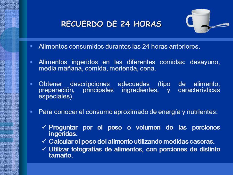 RECUERDO DE 24 HORAS Alimentos consumidos durantes las 24 horas anteriores. Alimentos ingeridos en las diferentes comidas: desayuno, media mañana, com