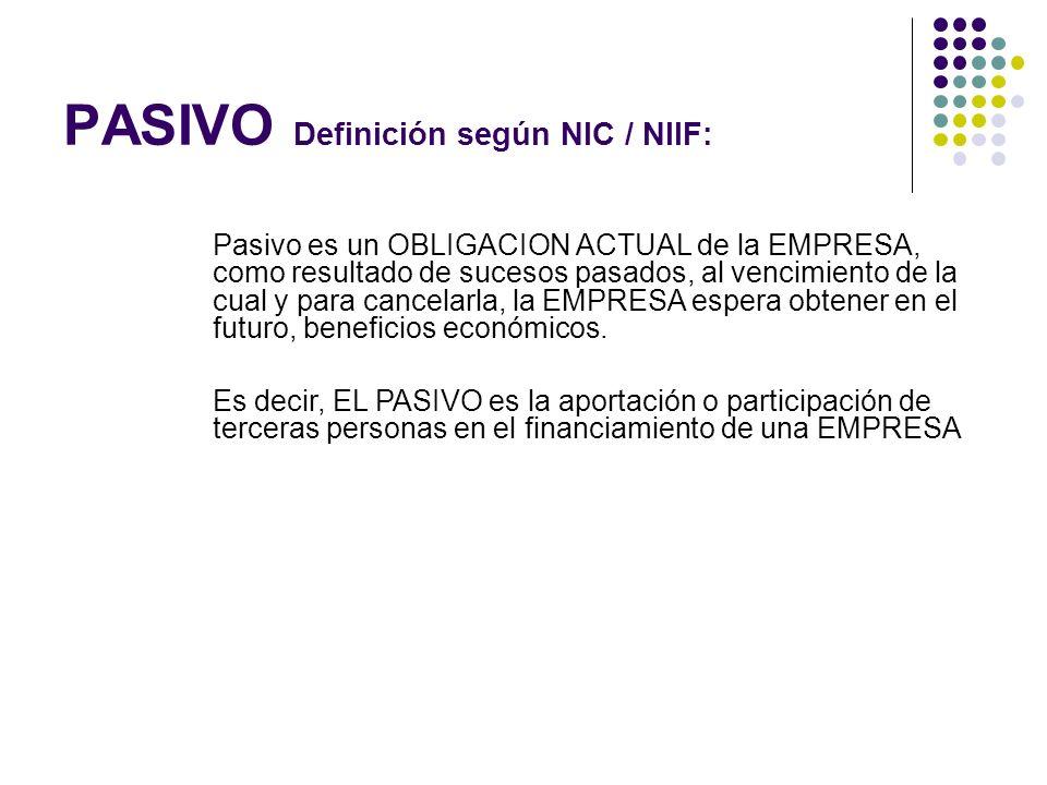 PASIVO Definición según NIC / NIIF: Pasivo es un OBLIGACION ACTUAL de la EMPRESA, como resultado de sucesos pasados, al vencimiento de la cual y para