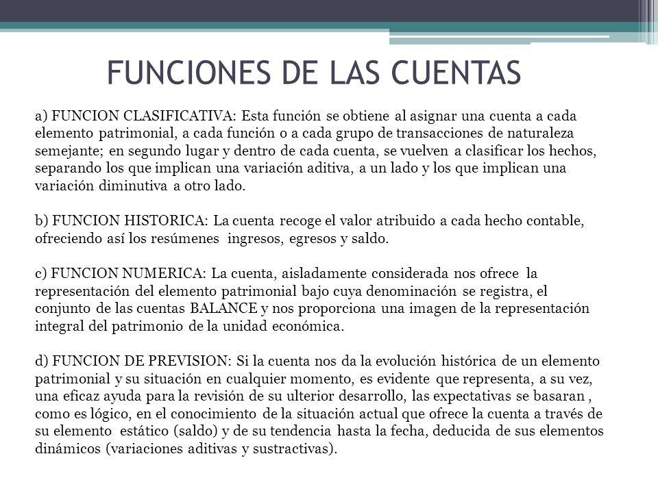 FUNCIONES DE LAS CUENTAS a) FUNCION CLASIFICATIVA: Esta función se obtiene al asignar una cuenta a cada elemento patrimonial, a cada función o a cada