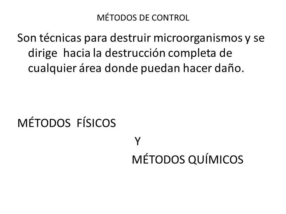 MÉTODOS DE CONTROL Son técnicas para destruir microorganismos y se dirige hacia la destrucción completa de cualquier área donde puedan hacer daño. MÉT
