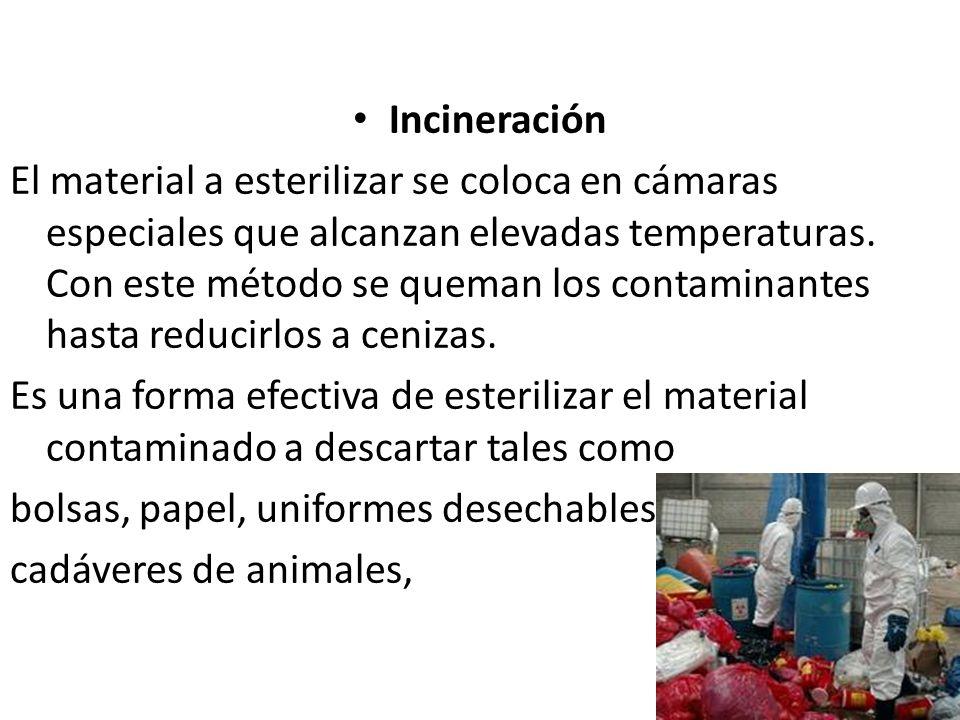 Incineración El material a esterilizar se coloca en cámaras especiales que alcanzan elevadas temperaturas. Con este método se queman los contaminantes