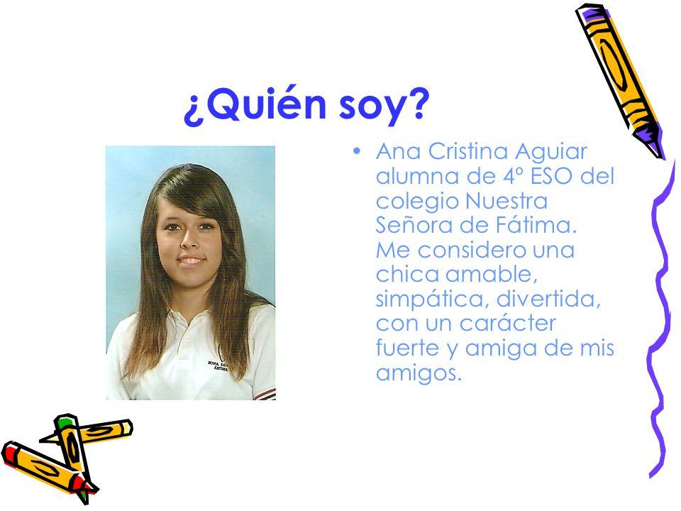¿Quién soy? Ana Cristina Aguiar alumna de 4º ESO del colegio Nuestra Señora de Fátima. Me considero una chica amable, simpática, divertida, con un car