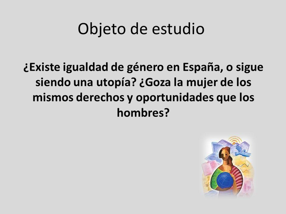 Objeto de estudio ¿Existe igualdad de género en España, o sigue siendo una utopía? ¿Goza la mujer de los mismos derechos y oportunidades que los hombr