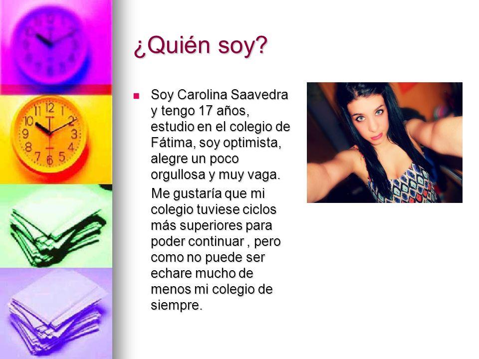 ¿Quién soy? Soy Carolina Saavedra y tengo 17 años, estudio en el colegio de Fátima, soy optimista, alegre un poco orgullosa y muy vaga. Soy Carolina S