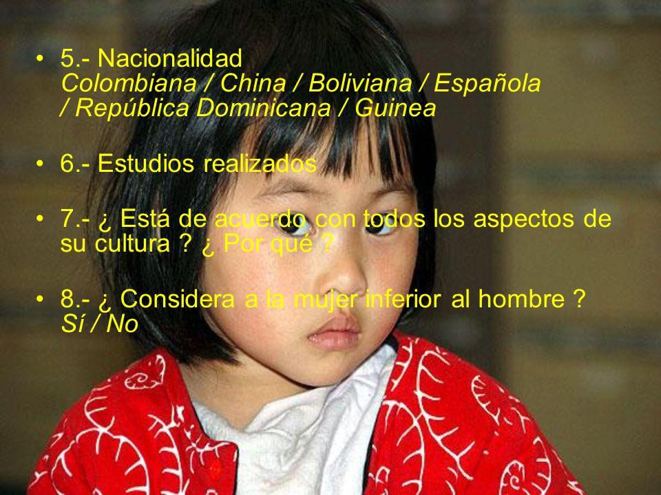 5.- Nacionalidad Colombiana / China / Boliviana / Española / República Dominicana / Guinea 6.- Estudios realizados 7.- ¿ Está de acuerdo con todos los