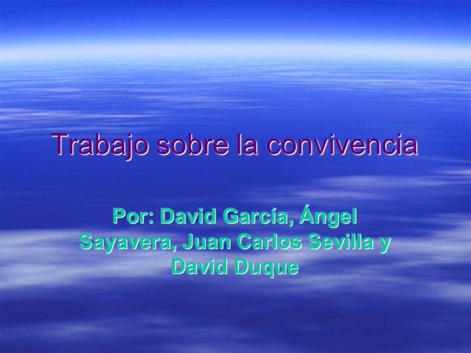 Trabajo sobre la convivencia Por: David García, Ángel Sayavera, Juan Carlos Sevilla y David Duque
