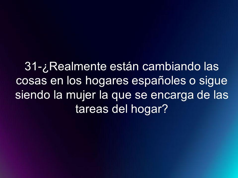 31-¿Realmente están cambiando las cosas en los hogares españoles o sigue siendo la mujer la que se encarga de las tareas del hogar?
