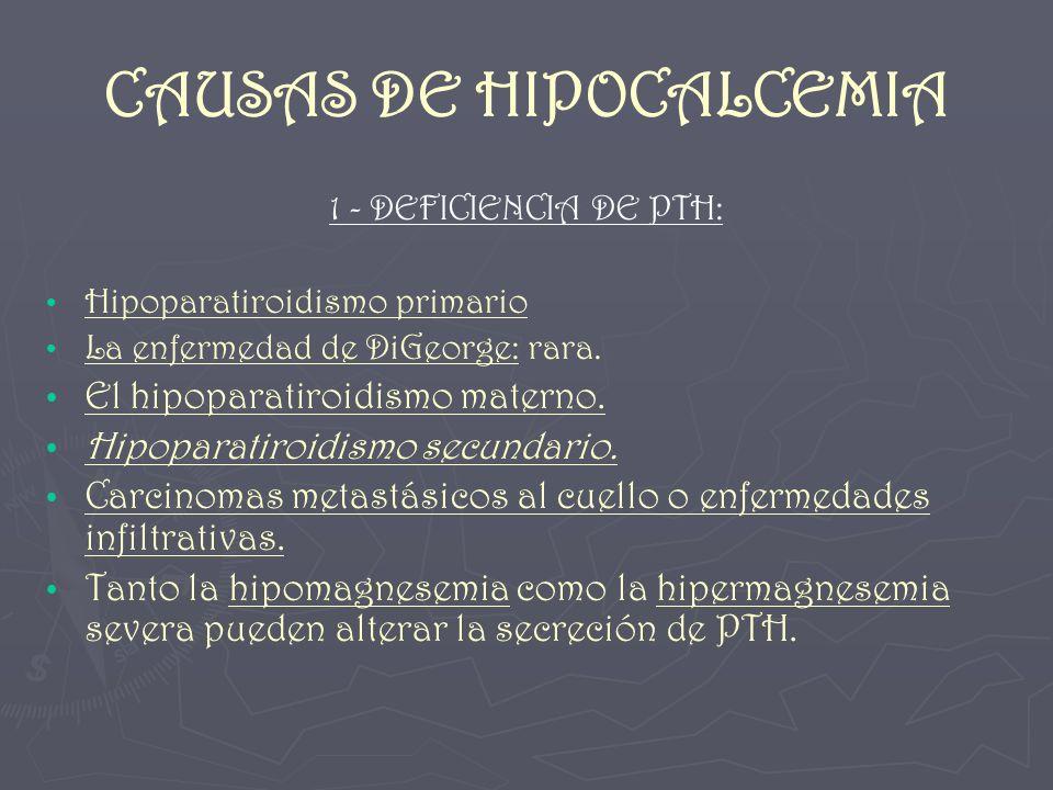 CAUSAS DE HIPOCALCEMIA 1 - DEFICIENCIA DE PTH: Hipoparatiroidismo primario La enfermedad de DiGeorge: rara. El hipoparatiroidismo materno. Hipoparatir