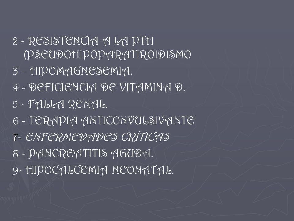 2 - RESISTENCIA A LA PTH (PSEUDOHIPOPARATIROIDISMO 3 – HIPOMAGNESEMIA. 4 - DEFICIENCIA DE VITAMINA D. 5 - FALLA RENAL. 6 - TERAPIA ANTICONVULSIVANTE 7