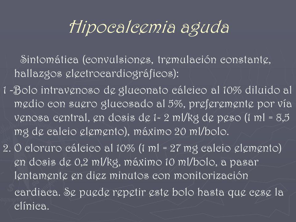 Hipocalcemia aguda Sintomática (convulsiones, tremulación constante, hallazgos electrocardiográficos): 1 -Bolo intravenoso de gluconato cálcico al 10%