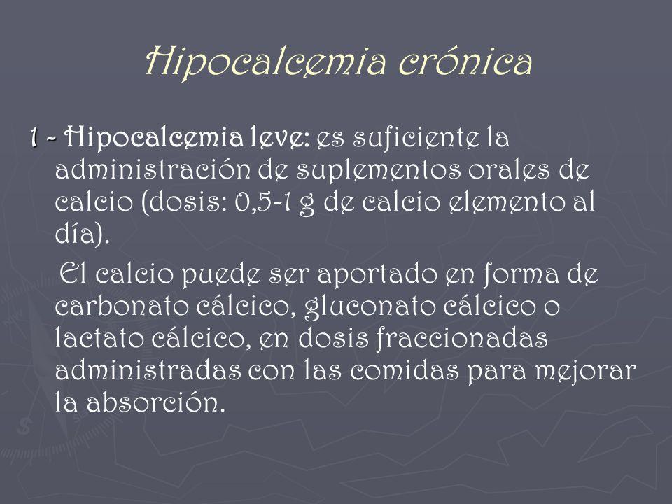 Hipocalcemia crónica 1 - 1 - Hipocalcemia leve: es suficiente la administración de suplementos orales de calcio (dosis: 0,5-1 g de calcio elemento al