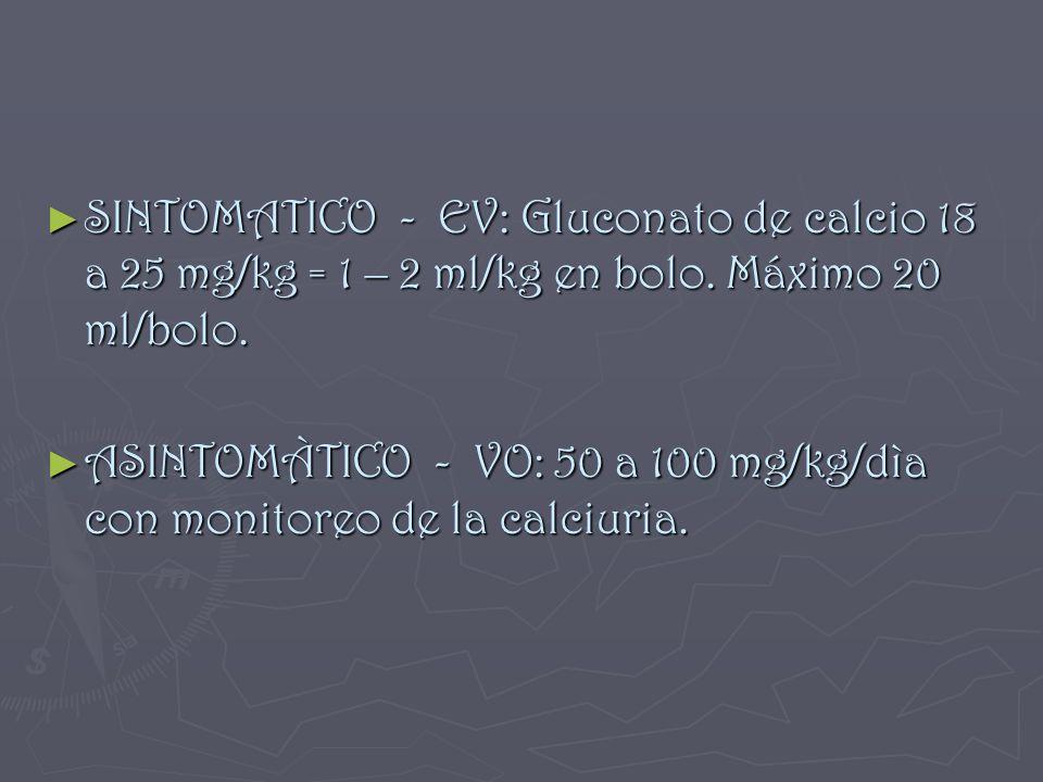 SINTOMATICO - EV: Gluconato de calcio 18 a 25 mg/kg = 1 – 2 ml/kg en bolo. Máximo 20 ml/bolo. SINTOMATICO - EV: Gluconato de calcio 18 a 25 mg/kg = 1