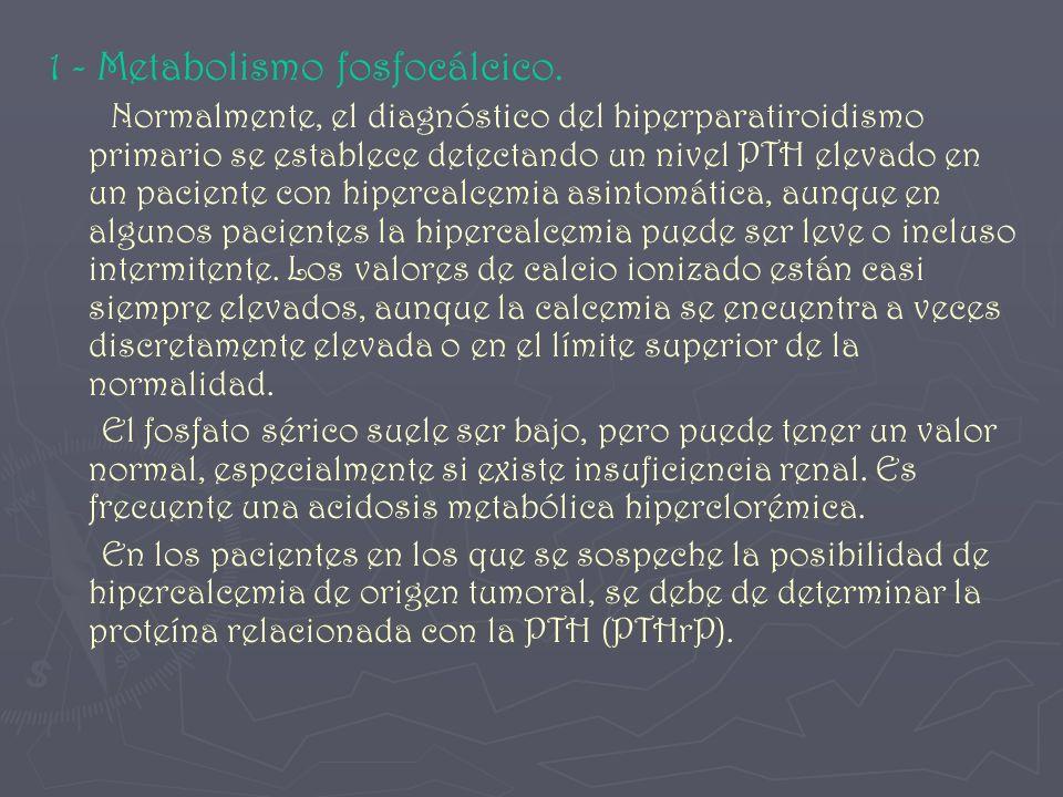 1 - Metabolismo fosfocálcico. Normalmente, el diagnóstico del hiperparatiroidismo primario se establece detectando un nivel PTH elevado en un paciente