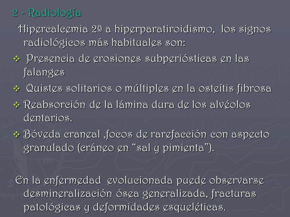 2 - Radiología Hipercalcemia 2ª a hiperparatiroidismo, los signos radiológicos más habituales son: Hipercalcemia 2ª a hiperparatiroidismo, los signos