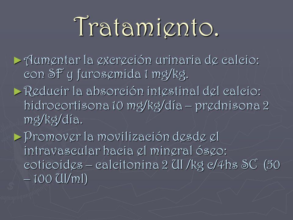 Tratamiento. Aumentar la excreción urinaria de calcio: con SF y furosemida 1 mg/kg. Aumentar la excreción urinaria de calcio: con SF y furosemida 1 mg