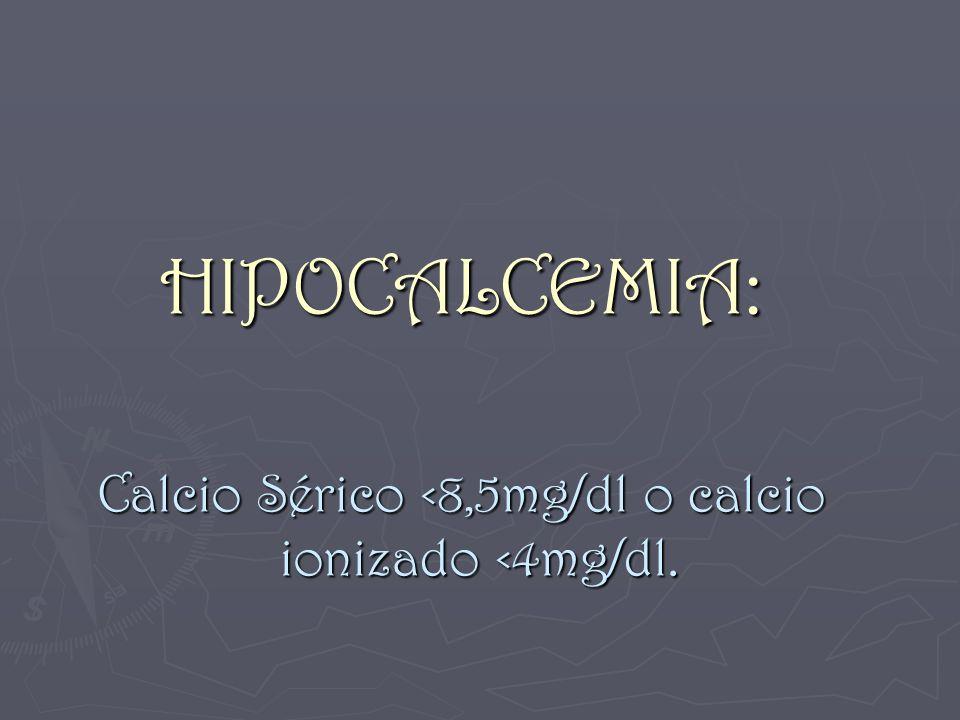 HIPOCALCEMIA: Calcio Sérico <8,5mg/dl o calcio ionizado <4mg/dl.