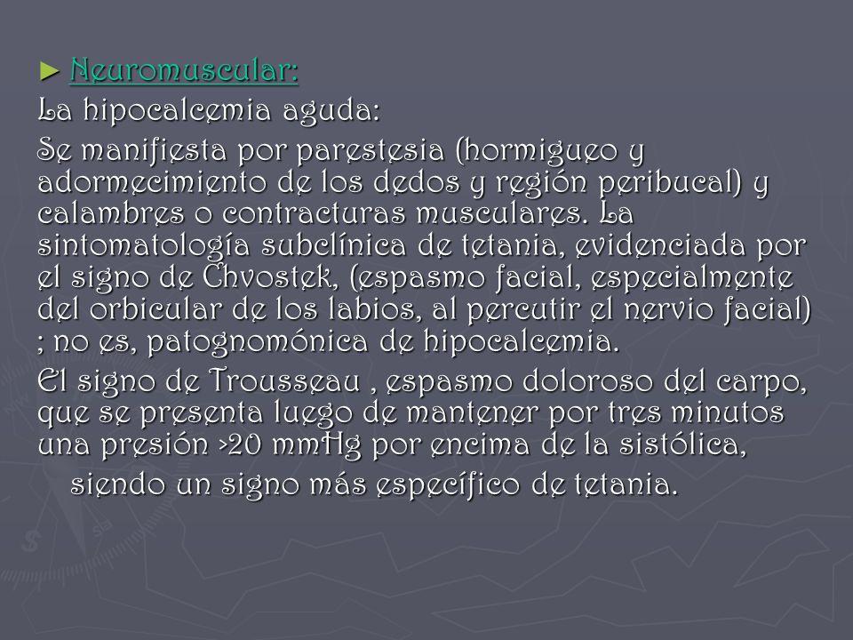 Neuromuscular: Neuromuscular: La hipocalcemia aguda: Se manifiesta por parestesia (hormigueo y adormecimiento de los dedos y región peribucal) y calam