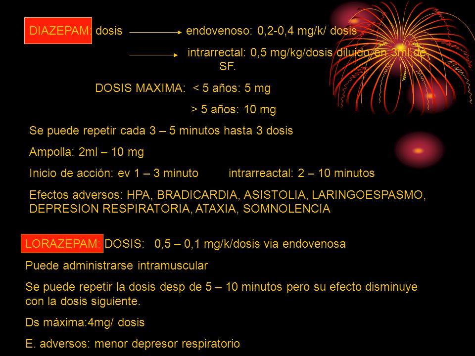 DIAZEPAM: dosis endovenoso: 0,2-0,4 mg/k/ dosis intrarrectal: 0,5 mg/kg/dosis diluido en 3ml de SF. DOSIS MAXIMA: < 5 años: 5 mg > 5 años: 10 mg Se pu