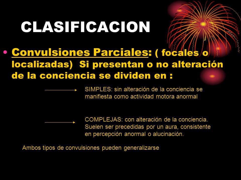 CLASIFICACION Convulsiones Parciales: ( focales o localizadas) Si presentan o no alteración de la conciencia se dividen en : SIMPLES: sin alteración d