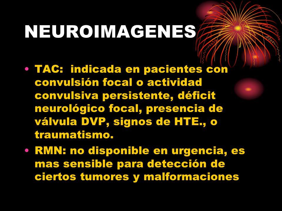 NEUROIMAGENES TAC: indicada en pacientes con convulsión focal o actividad convulsiva persistente, déficit neurológico focal, presencia de válvula DVP,