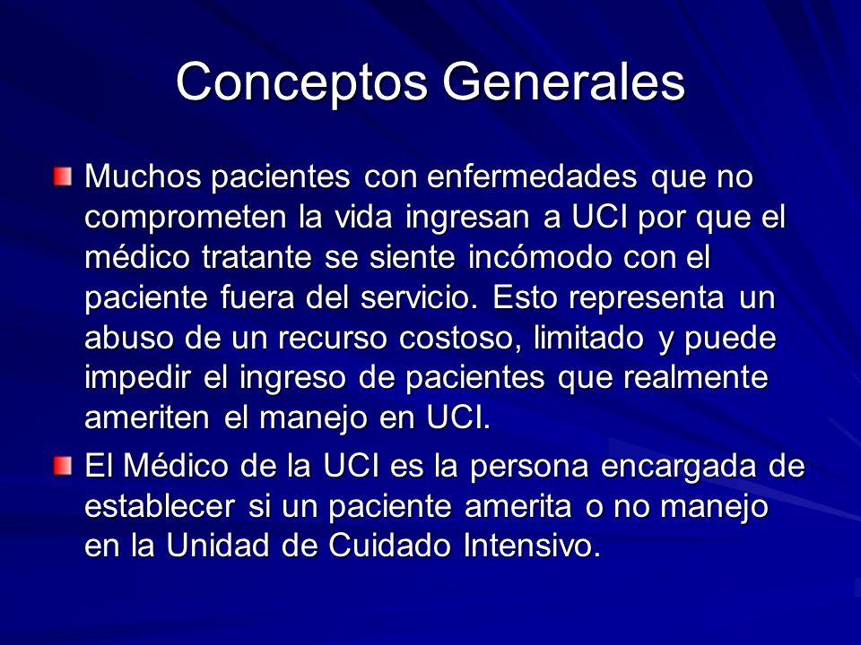 Conceptos Generales Muchos pacientes con enfermedades que no comprometen la vida ingresan a UCI por que el médico tratante se siente incómodo con el p