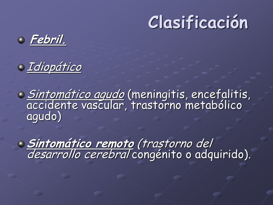 Clasificación Febril. Febril.Idiopático Sintomático agudo (meningitis, encefalitis, accidente vascular, trastorno metabólico agudo) Sintomático remoto