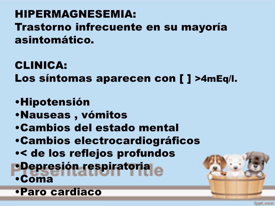 HIPERMAGNESEMIA: Trastorno infrecuente en su mayoría asintomático. CLINICA: Los síntomas aparecen con [ ] >4mEq/l. Hipotensión Nauseas, vómitos Cambio