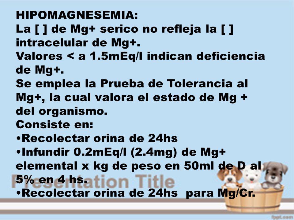 HIPOMAGNESEMIA: La [ ] de Mg+ serico no refleja la [ ] intracelular de Mg+. Valores < a 1.5mEq/l indican deficiencia de Mg+. Se emplea la Prueba de To