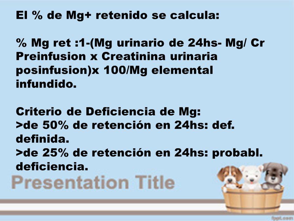 El % de Mg+ retenido se calcula: % Mg ret :1-(Mg urinario de 24hs- Mg/ Cr Preinfusion x Creatinina urinaria posinfusion)x 100/Mg elemental infundido.