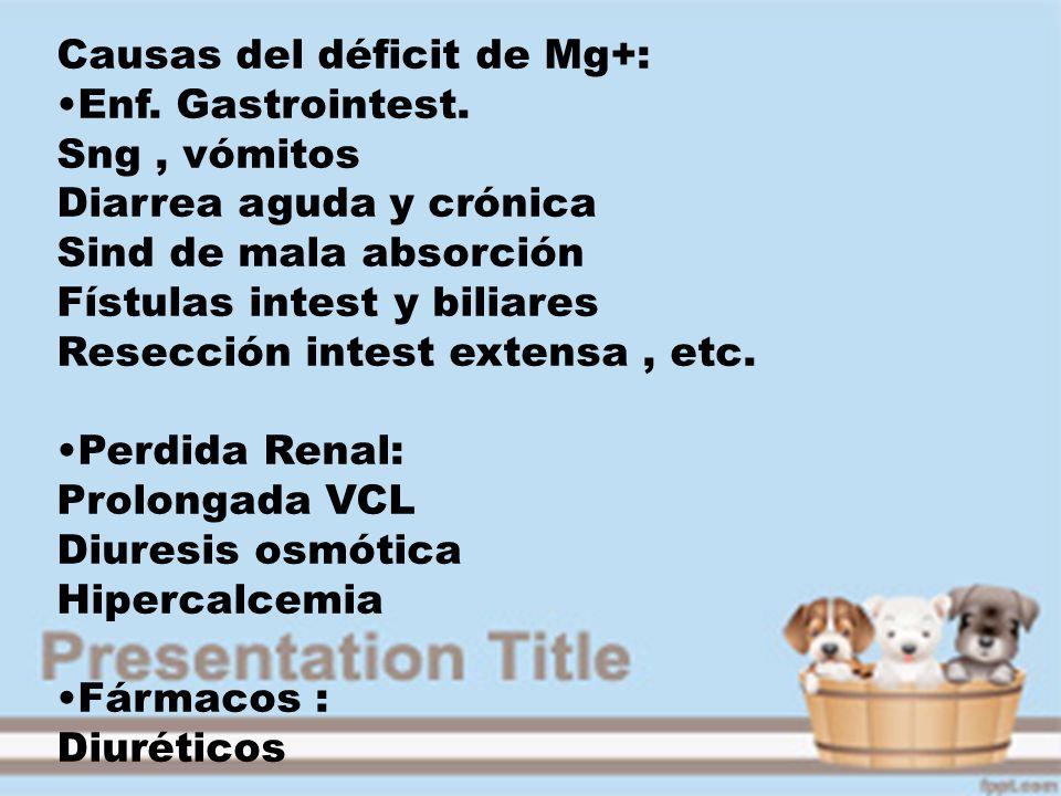 Causas del déficit de Mg+: Enf. Gastrointest. Sng, vómitos Diarrea aguda y crónica Sind de mala absorción Fístulas intest y biliares Resección intest