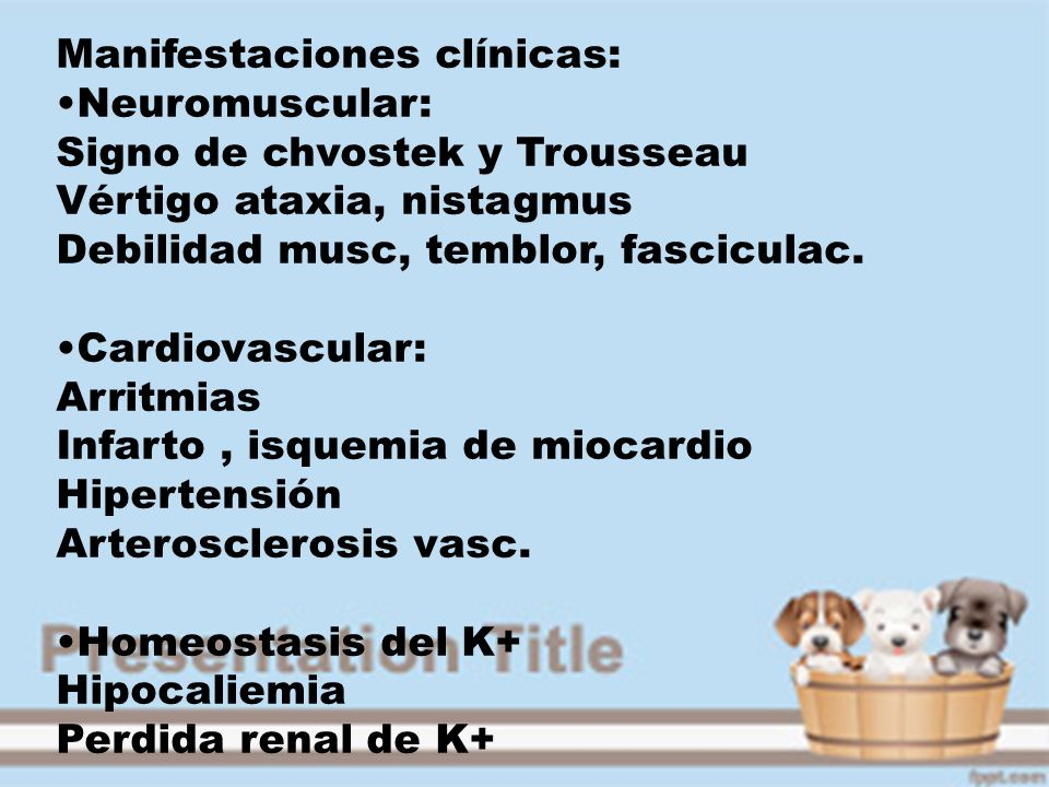 Manifestaciones clínicas: Neuromuscular: Signo de chvostek y Trousseau Vértigo ataxia, nistagmus Debilidad musc, temblor, fasciculac. Cardiovascular: