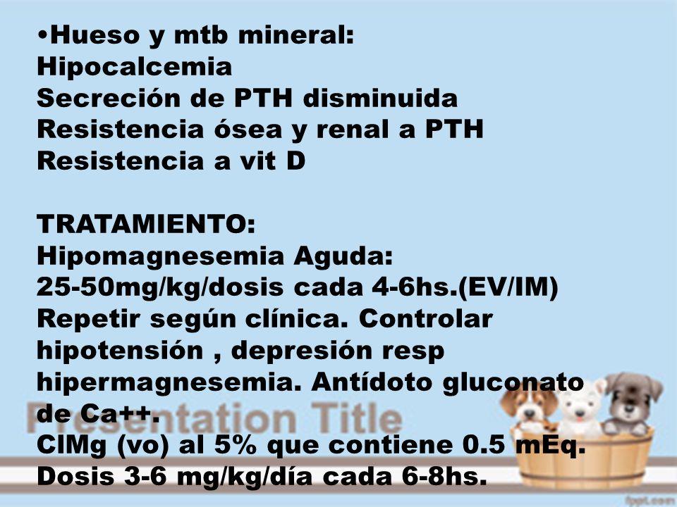 Hueso y mtb mineral: Hipocalcemia Secreción de PTH disminuida Resistencia ósea y renal a PTH Resistencia a vit D TRATAMIENTO: Hipomagnesemia Aguda: 25