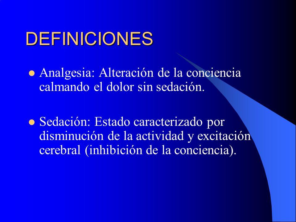 DEFINICIONES Analgesia: Alteración de la conciencia calmando el dolor sin sedación. Sedación: Estado caracterizado por disminución de la actividad y e