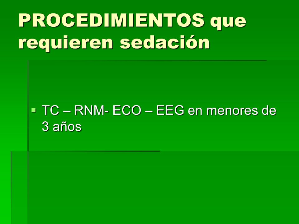 PROCEDIMIENTOS que requieren sedación TC – RNM- ECO – EEG en menores de 3 años TC – RNM- ECO – EEG en menores de 3 años