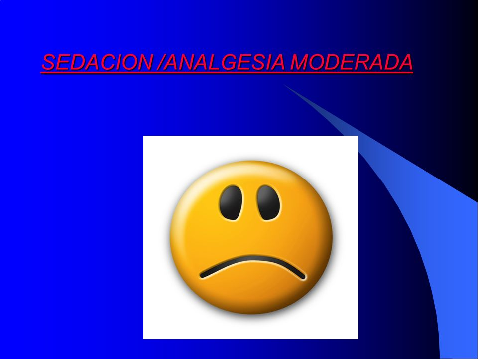 Sedación Moderada: Disminución de la conciencia con respuestas verbales o al tacto, la vía aérea, reflejos y CV normales Indicación: Analgesia leve con buena sedación: Nalbufina o AINE +Anestésicos locales