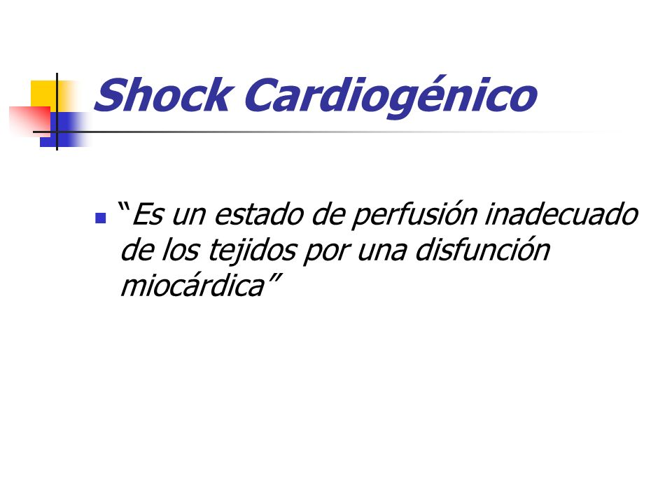 Shock Cardiogénico Es un estado de perfusión inadecuado de los tejidos por una disfunción miocárdica