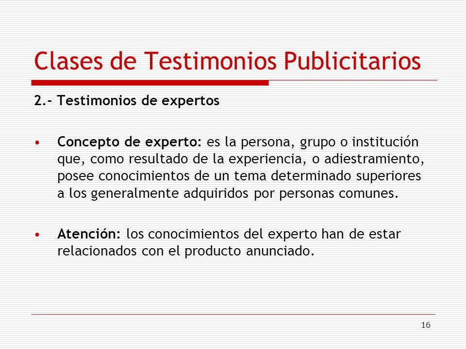 16 Clases de Testimonios Publicitarios 2.- Testimonios de expertos Concepto de experto: es la persona, grupo o institución que, como resultado de la e